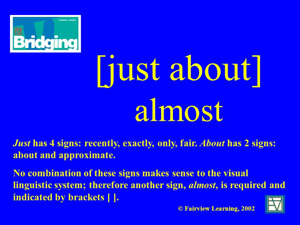 [just about] almost Just has 4 signs: recently, exactly, only, fair. About has 2 signs: about and approximate.